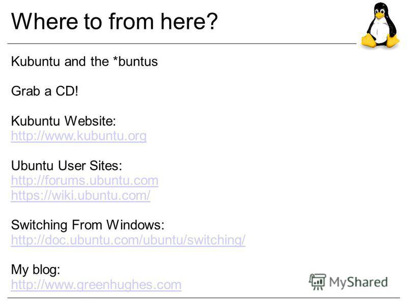 Where to from here? Kubuntu and the *buntus Grab a CD! Kubuntu Website: http://www.kubuntu.org Ubuntu User Sites: http://forums.ubuntu.com https://wiki.ubuntu.com/ Switching From Windows: http://doc.ubuntu.com/ubuntu/switching/ My blog: http://www.gr