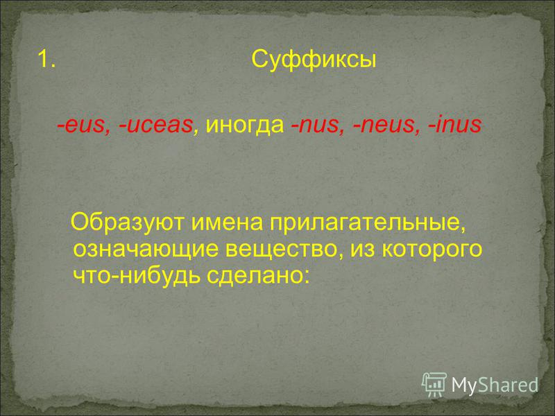 1. Суффиксы -eus, -uceas, иногда -nus, -neus, -inus Образуют имена прилагательные, означающие вещество, из которого что-нибудь сделано:
