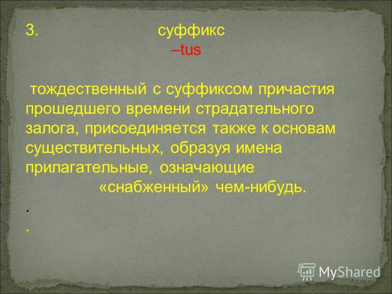 3. суффикс –tus тождественный с суффиксом причастия прошедшего времени страдательного залога, присоединяется также к основам существительных, образуя имена прилагательные, означающие «снабженный» чем-нибудь..