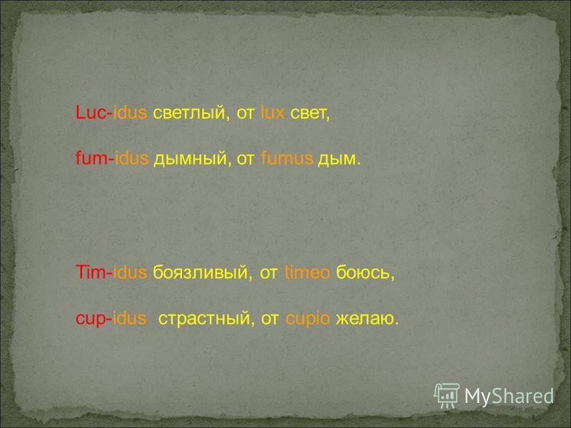 Luc-idus светлый, от lux свет, fum-idus дымный, от fumus дым. Tim-idus боязливый, от timeo боюсь, cup-idus страстный, от cupio желаю.