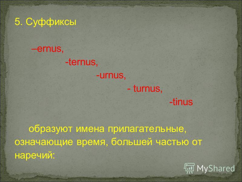 5. Суффиксы –ernus, -ternus, -urnus, - turnus, -tinus образуют имена прилагательные, означающие время, большей частью от наречий: