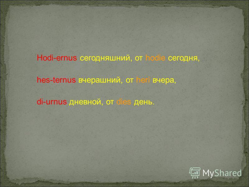 Hodi-ernus сегодняшний, от hodie сегодня, hes-ternus вчерашний, от heri вчера, di-urnus дневной, от dies день.