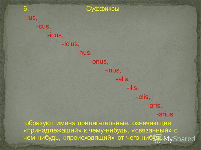 6. Суффиксы –ius, -cus, -icus, -icius, -nus, -onus, -inus, -alis, -ilis, -elis, -aris, -arius образуют имена прилагательные, означающие «принадлежащий» к чему-нибудь, «связанный» с чем-нибудь, «происходящий» от чего-нибудь.