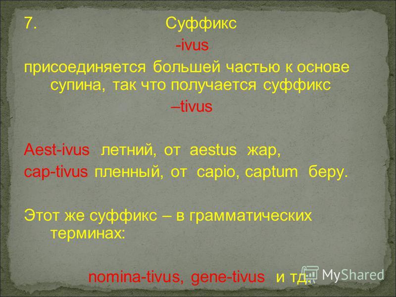 7. Суффикс -ivus присоединяется большей частью к основе супина, так что получается суффикс –tivus Aest-ivus летний, от aestus жар, cap-tivus пленный, от capio, captum беру. Этот же суффикс – в грамматических терминах: nomina-tivus, gene-tivus и тд.