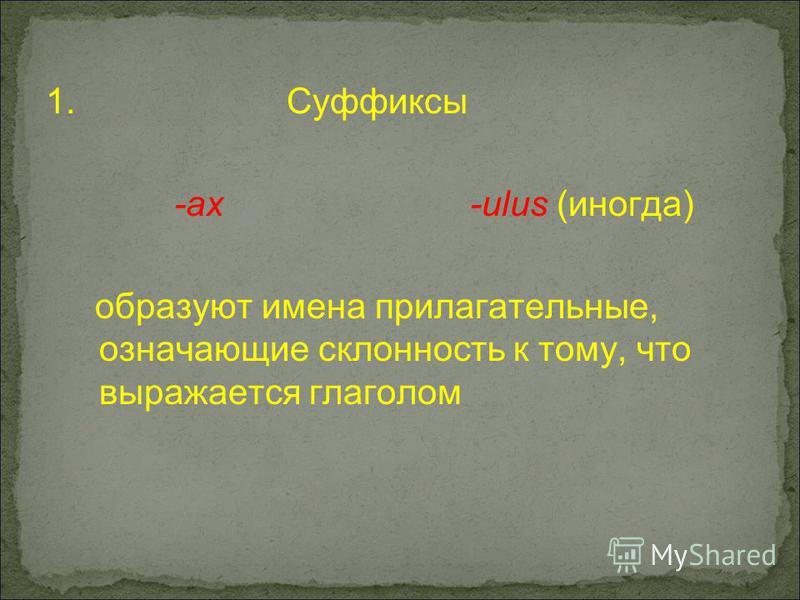 1. Суффиксы -ах -ulus (иногда) образуют имена прилагательные, означающие склонность к тому, что выражается глаголом