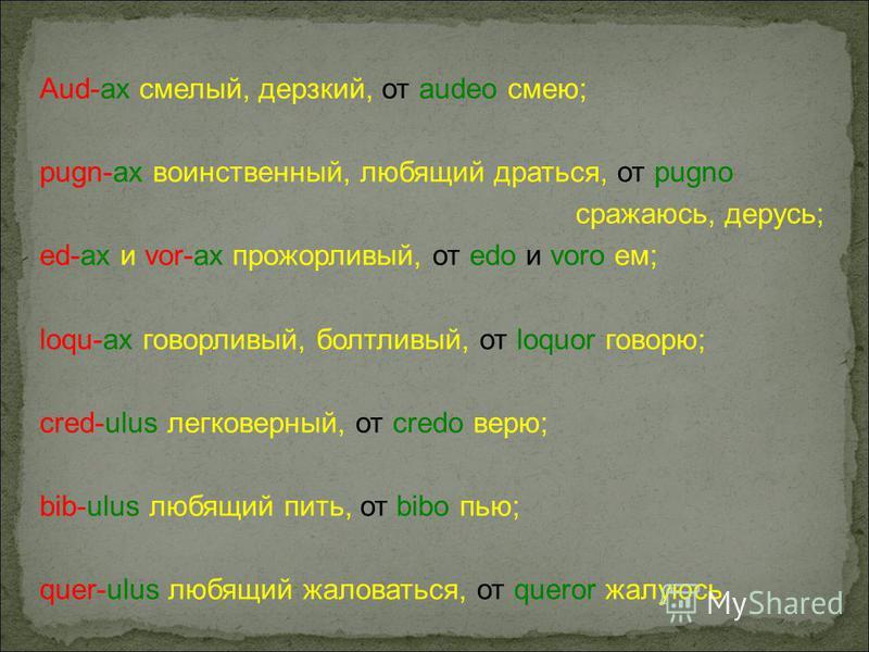 Aud-ax смелый, дерзкий, от audeo смею; pugn-ax воинственный, любящий драться, от pugno сражаюсь, дерусь; ed-ax и vor-ax прожорливый, от edo и voro ем; loqu-ax говорливый, болтливый, от loquor говорю; cred-ulus легковерный, от credo верю; bib-ulus лю