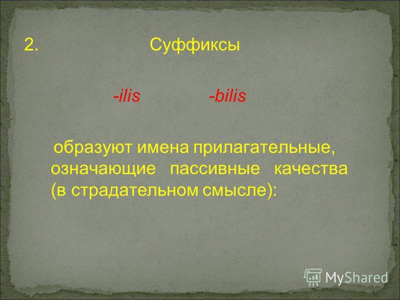 2. Суффиксы -ilis -bilis образуют имена прилагательные, означающие пассивные качества (в страдательном смысле):