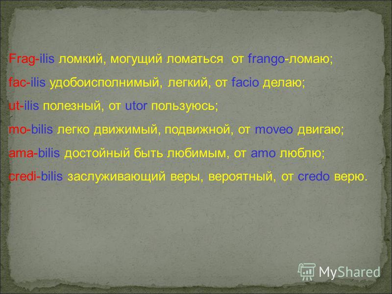 Frag-ilis ломкий, могущий ломаться от frango-ломаю; fac-ilis удобоисполнимый, легкий, от facio делаю; ut-ilis полезный, от utor пользуюсь; mo-bilis легко движимый, подвижной, от moveo двигаю; ama-bilis достойный быть любимым, от амо люблю; credi-bili
