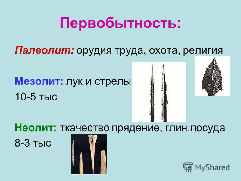 Первобытность: Палеолит: орудия труда, охота, религия Мезолит: лук и стрелы 10-5 тыс Неолит: ткачество прядение, глин.посуда 8-3 тыс