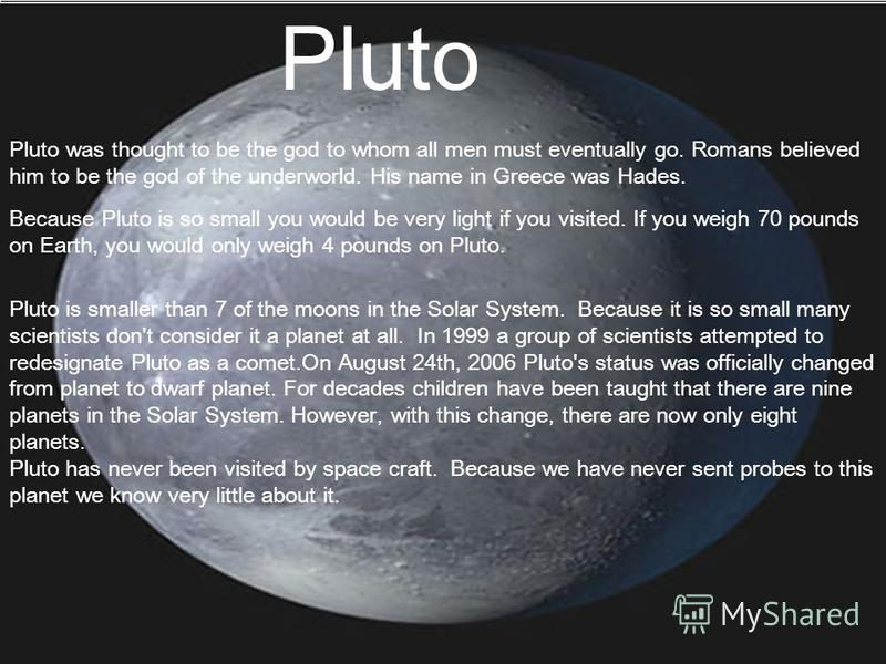 Pluto Pluto was thought to be the god to whom all men must eventually go. Romans believed him to be the god of the underworld. His name in Greece was Hades. Because Pluto is so small you would be very light if you visited. If you weigh 70 pounds on E