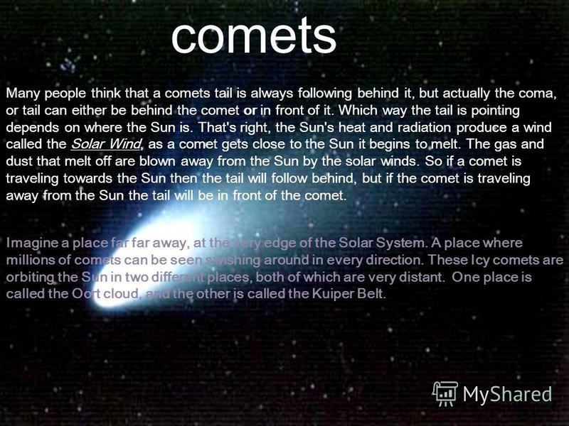 comets Many people think that a comets tail is always following behind it, but actually the coma, or tail can either be behind the comet or in front of it. Which way the tail is pointing depends on where the Sun is. That's right, the Sun's heat and r