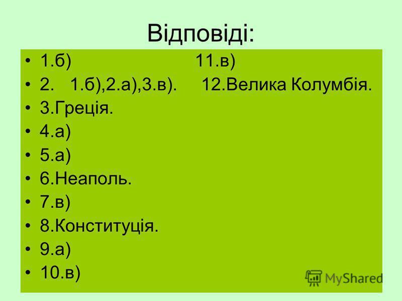 Відповіді: 1.б) 11.в) 2. 1.б),2.а),3.в). 12.Велика Колумбія. 3.Греція. 4.а) 5.а) 6.Неаполь. 7.в) 8.Конституція. 9.а) 10.в)
