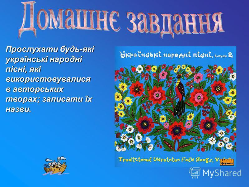 Прослухати будь-які українські народні пісні, які використовувалися в авторських творах; записати їх назви.