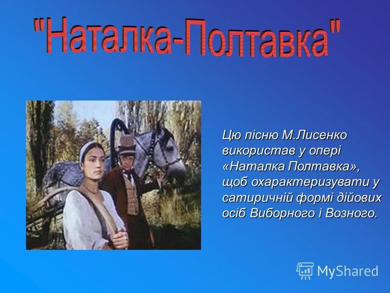 Цю пісню М.Лисенко використав у опері «Наталка Полтавка», щоб охарактеризувати у сатиричній формі дійових осіб Виборного і Возного.