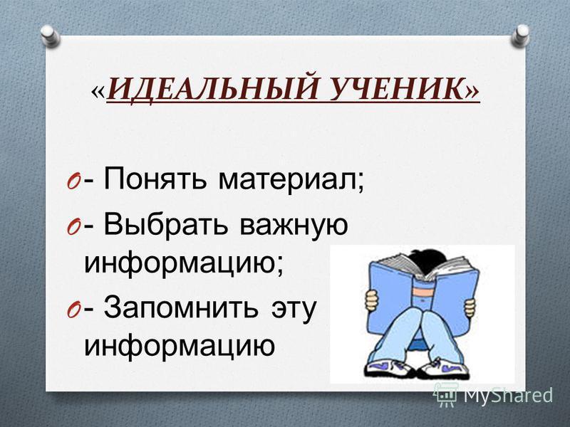 «ИДЕАЛЬНЫЙ УЧЕНИК» O - Понять материал ; O - Выбрать важную информацию ; O - Запомнить эту информацию