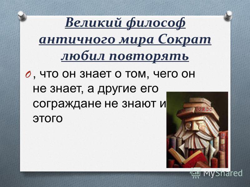 Великий философ античного мира Сократ любил повторять O, что он знает о том, чего он не знает, а другие его сограждане не знают и этого