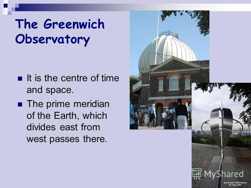 The Greenwich Observatory It is the centre of time and space. The prime meridian of the Earth, which divides east from west passes there.