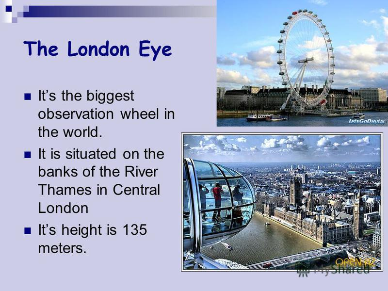 The London Eye Its the biggest observation wheel in the world. It is situated on the banks of the River Thames in Central London Its height is 135 meters.