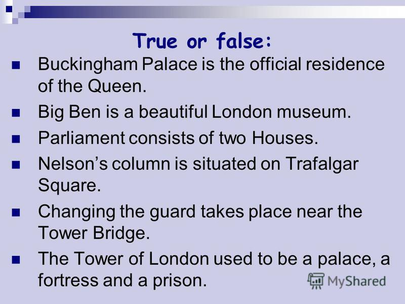 True or false: Buckingham Palace is the official residence of the Queen. Big Ben is a beautiful London museum. Parliament consists of two Houses. Nelsons column is situated on Trafalgar Square. Changing the guard takes place near the Tower Bridge. Th