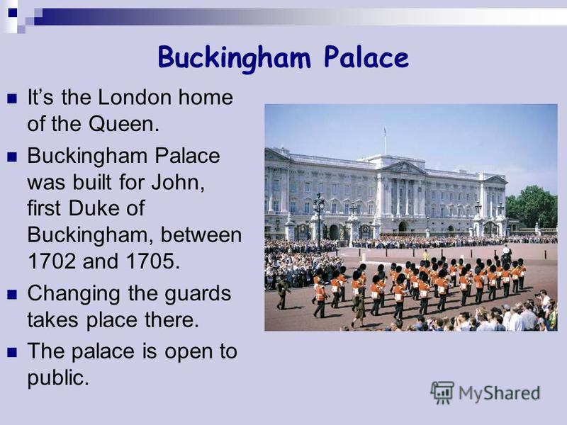 Buckingham Palace Its the London home of the Queen. Buckingham Palace was built for John, first Duke of Buckingham, between 1702 and 1705. Changing the guards takes place there. The palace is open to public.