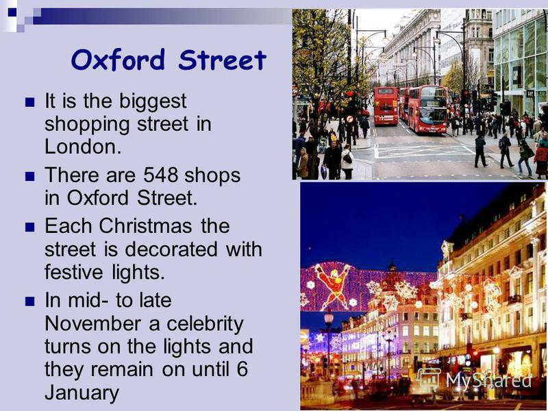 Oxford Street It is the biggest shopping street in London. There are 548 shops in Oxford Street. Each Christmas the street is decorated with festive lights. In mid- to late November a celebrity turns on the lights and they remain on until 6 January
