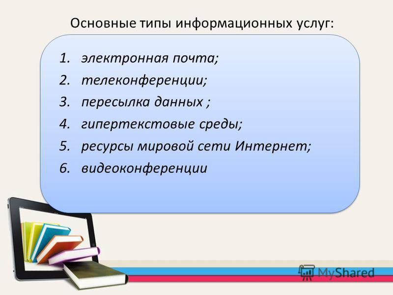 1. электронная почта; 2.телеконференции; 3. пересылка данных ; 4. гипертекстовые среды; 5. ресурсы мировой сети Интернет; 6. видеоконференции Основные типы информационных услуг: