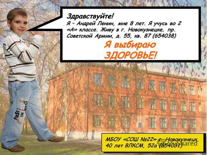МБОУ «СОШ 22» г. Новокузнецк, 40 лет ВЛКСМ, 52 а (654031) Здравствуйте! Я – Андрей Ленин, мне 8 лет. Я учусь во 2 «А» классе. Живу в г. Новокузнецке, пр. Советской Армии, д. 55, кв. 87 (654038) Я выбираю ЗДОРОВЬЕ!