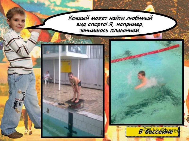 Каждый может найти любимый вид спорта! Я, например, занимаюсь плаванием. В бассейне