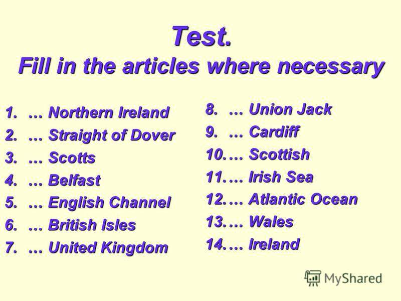 Test. Fill in the articles where necessary 1.… Northern Ireland 2.… Straight of Dover 3.… Scotts 4.… Belfast 5.… English Channel 6.… British Isles 7.… United Kingdom 8.… Union Jack 9.… Cardiff 10.… Scottish 11.… Irish Sea 12.… Atlantic Ocean 13.… Wal