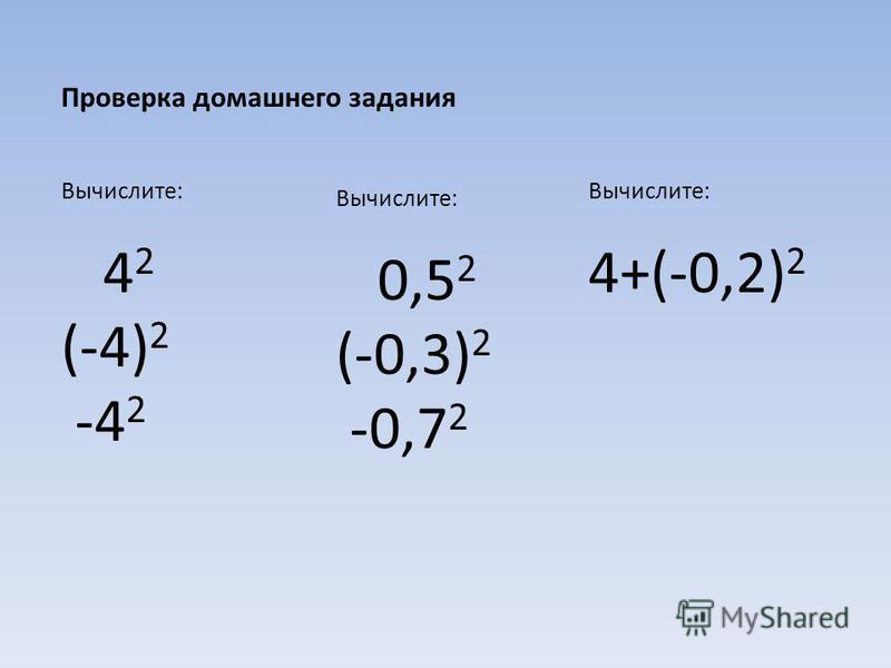 Проверка домашнего задания Вычислите: 4 2 (-4) 2 -4 2 Вычислите: 0,5 2 (-0,3) 2 -0,7 2 Вычислите: 4+(-0,2) 2