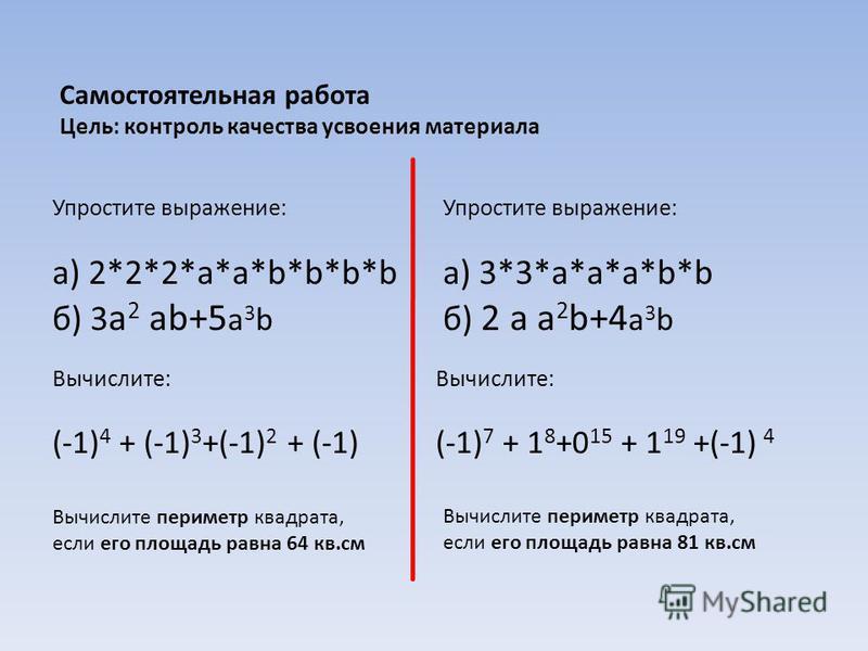 Самостоятельная работа Цель: контроль качества усвоения материала Упростите выражение: а) 2*2*2*a*a*b*b*b*b б) 3 а 2 аb+5 а 3 b Упростите выражение: а) 3*3*a*a*a*b*b б) 2 а а 2 b+4 а 3 b Вычислите: (-1) 4 + (-1) 3 +(-1) 2 + (-1) Вычислите: (-1) 7 + 1