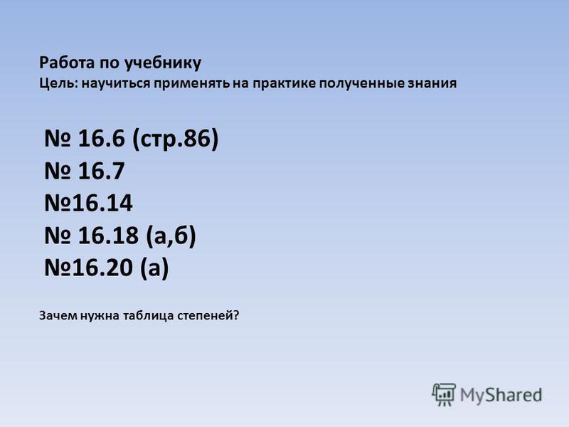 Работа по учебнику Цель: научиться применять на практике полученные знания 16.6 (стр.86) 16.7 16.14 16.18 (а,б) 16.20 (а) Зачем нужна таблица степеней?