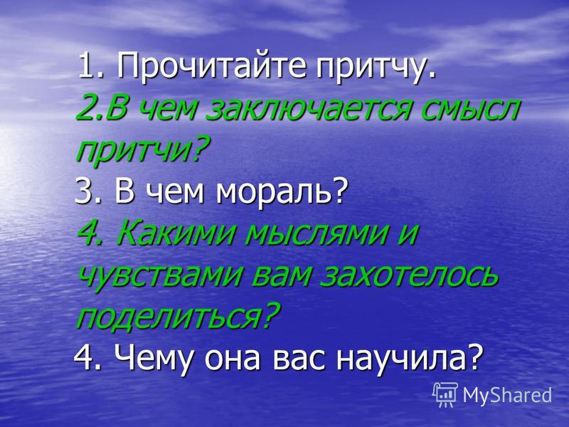 1. Прочитайте притчу. 2. В чем заключается смысл притчи? 3. В чем мораль? 4. Какими мыслями и чувствами вам захотелось поделиться? 4. Чему она вас научила? 1. Прочитайте притчу. 2. В чем заключается смысл притчи? 3. В чем мораль? 4. Какими мыслями и