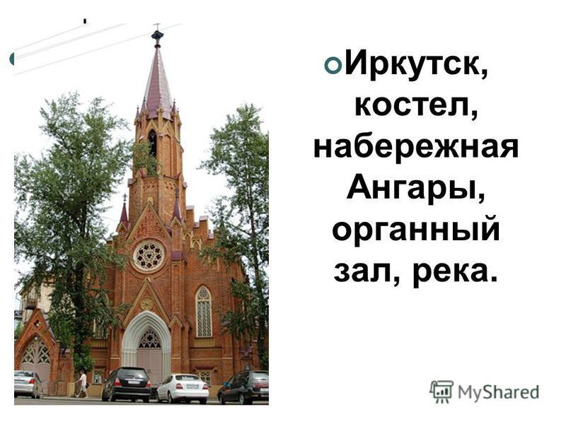 Иркутск, костел, набережная Ангары, органный зал, река.