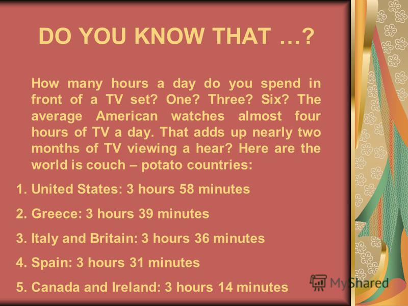 DO YOU KNOW THAT …? How many hours a day do you spend in front of a TV set? One? Three? Six? The average American watches almost four hours of TV a day. That adds up nearly two months of TV viewing a hear? Here are the world is couch – potato countri