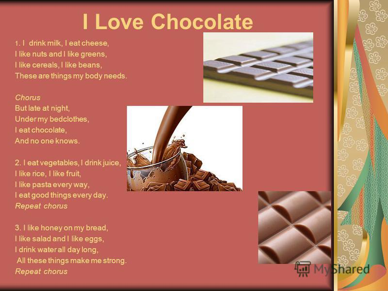 I Love Chocolate 1. I drink milk, I eat cheese, I like nuts and I like greens, I like cereals, I like beans, These are things my body needs. Chorus But late at night, Under my bedclothes, I eat chocolate, And no one knows. 2. I eat vegetables, I drin