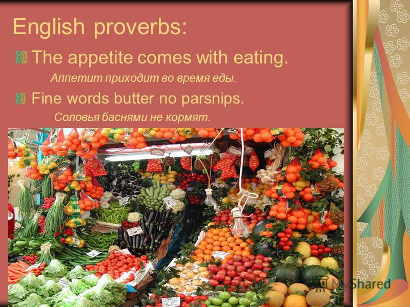 English proverbs: The appetite comes with eating. Аппетит приходит во время еды. Fine words butter no parsnips. Соловья баснями не кормят.