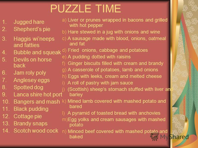 PUZZLE TIME 1.Jugged hare 2.Shepherds pie 3.Haggis wineeps and fatties 4.Bubble and squeak 5.Devils on horse back 6.Jam roly poly 7.Anglesey eggs 8.Spotted dog 9.Lanca shire hot port 10.Bangers and mash 11.Black pudding 12.Cottage pie 13.Brandy snaps