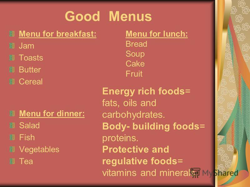 Good Menus Menu for breakfast: Jam Toasts Butter Cereal Menu for lunch: Bread Soup Cake Fruit Menu for dinner: Salad Fish Vegetables Tea Energy rich foods= fats, oils and carbohydrates. Body- building foods= proteins. Protective and regulative foods=