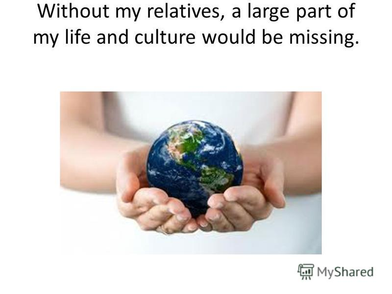 Without my relatives, a large part of my life and culture would be missing.