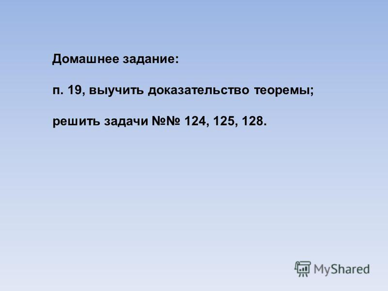 Домашнее задание: п. 19, выучить доказательство теоремы; решить задачи 124, 125, 128.