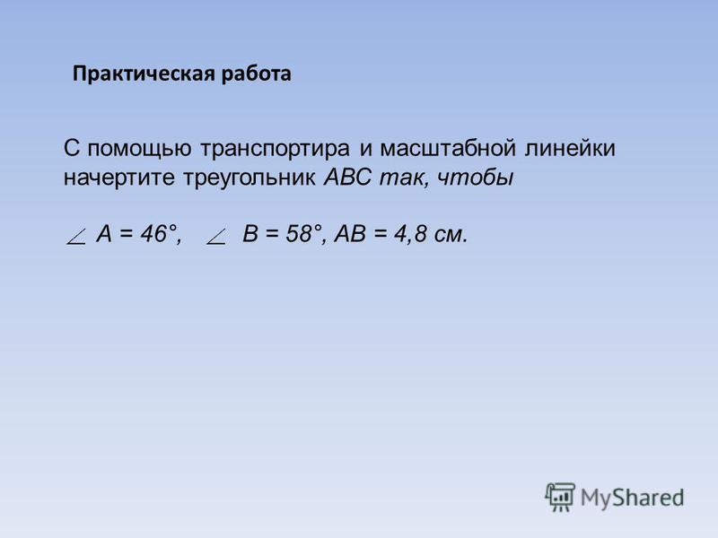 Практическая работа С помощью транспортира и масштабной линейки начертите треугольник АВС так, чтобы А = 46°, В = 58°, АВ = 4,8 см.