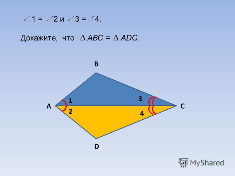 1 = 2 и 3 = 4. Докажите, что АВС = АDС. B AC D 1 2 3 4