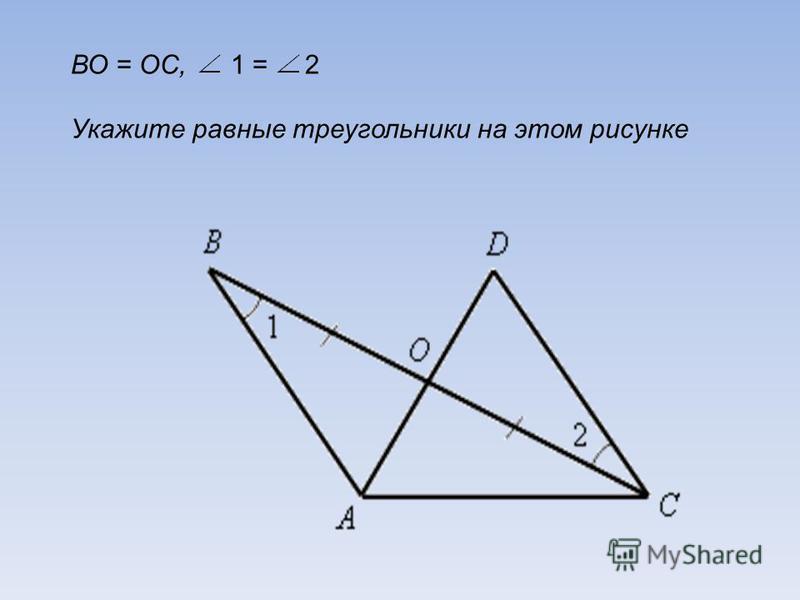 ВО = ОС, 1 = 2 Укажите равные треугольники на этом рисунке