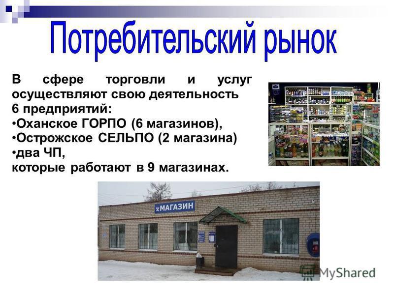 В сфере торговли и услуг осуществляют свою деятельность 6 предприятий: Оханское ГОРПО (6 магазинов), Острожское СЕЛЬПО (2 магазина) два ЧП, которые работают в 9 магазинах.