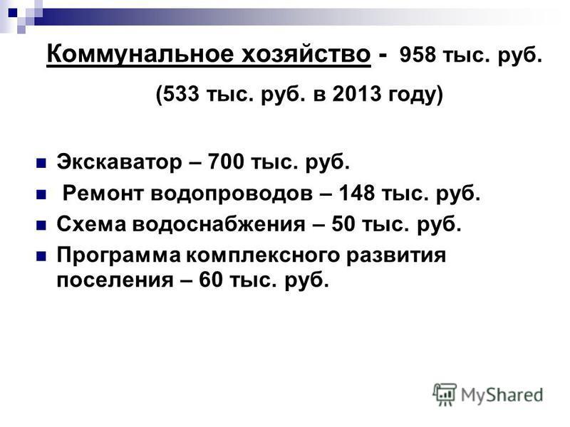 Коммунальное хозяйство - 958 тыс. руб. (533 тыс. руб. в 2013 году) Экскаватор – 700 тыс. руб. Ремонт водопроводов – 148 тыс. руб. Схема водоснабжения – 50 тыс. руб. Программа комплексного развития поселения – 60 тыс. руб.