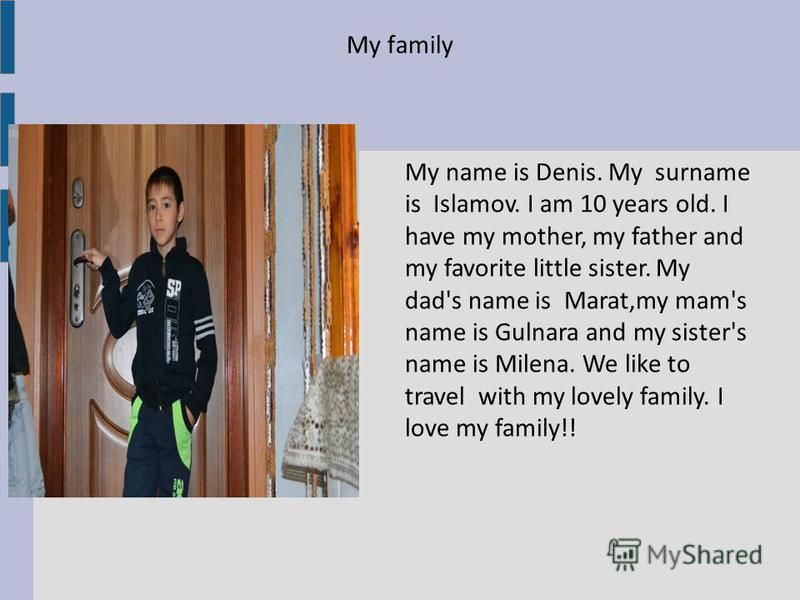 My family My name is Denis. My surname is Islamov. I am 10 years old. I have my mother, my father and my favorite little sister. My dad's name is Marat,my mam's name is Gulnara and my sister's name is Milena. We like to travel with my lovely family.