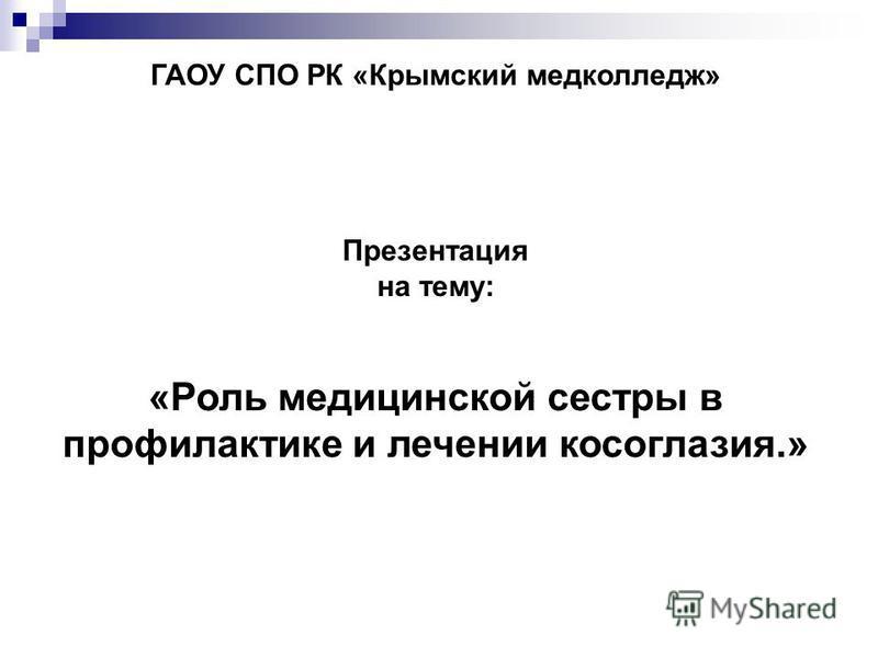 ГАОУ СПО РК «Крымский медколледж» Презентация на тему: «Роль медицинской сестры в профилактике и лечении косоглазия.»