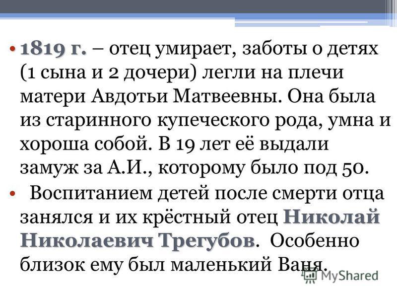 1819 г.1819 г. – отец умирает, заботы о детях (1 сына и 2 дочери) легли на плечи матери Авдотьи Матвеевны. Она была из старинного купеческого рода, умна и хороша собой. В 19 лет её выдали замуж за А.И., которому было под 50. Николай Николаевич Трегуб
