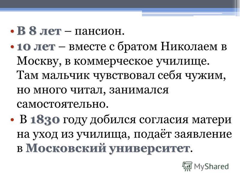 В 8 летВ 8 лет – пансион. 10 лет 10 лет – вместе с братом Николаем в Москву, в коммерческое училище. Там мальчик чувствовал себя чужим, но много читал, занимался самостоятельно. 1830 Московский университет В 1830 году добился согласия матери на уход